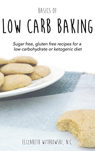 Basics of Low Carb Baking: Sugar free, gluten free recipes for a low carbohydrate or ketogenic diet by Elizabeth Withkowski