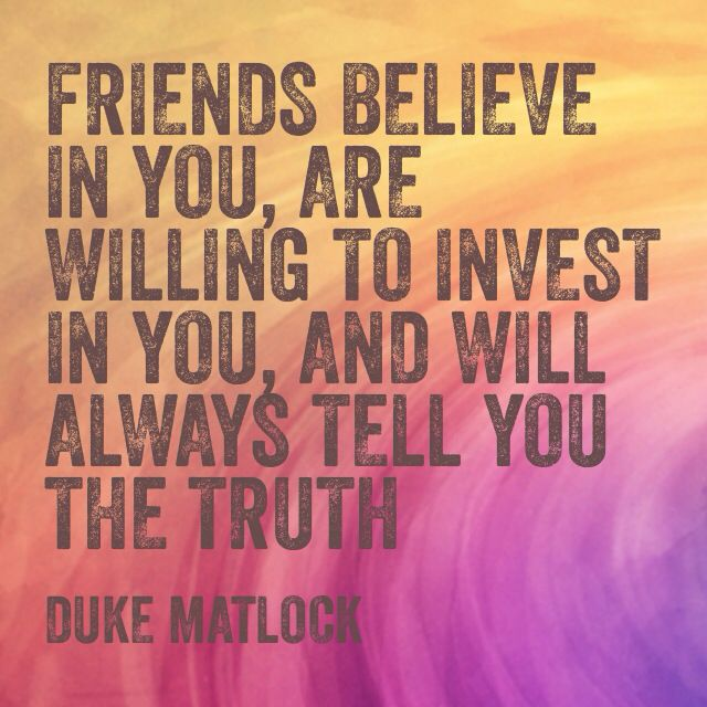 friends believe in you, are willing to invest in you, and will ...
