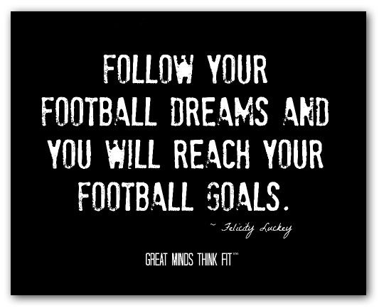 Follow Your Football Dreams And You Will Reach Your Football Goals Felicity Luckey Fo Football Quotes Football Quotes Funny Inspirational Football Quotes