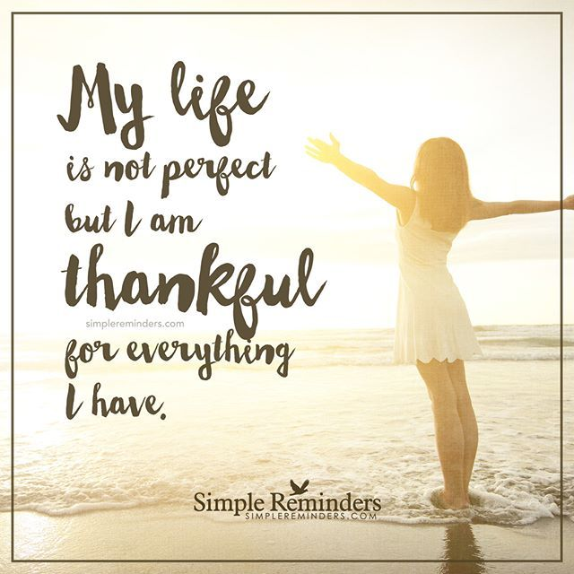 My Life Isn T Perfect But I Am Thankful For Everything I Have Unknown Author Gratitude Quotes Thankful Inspirational Quotes Pictures Inspirational Words