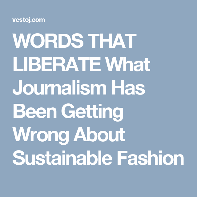 WORDS THAT LIBERATE What Journalism Has Been Getting Wrong About Sustainable Fashion