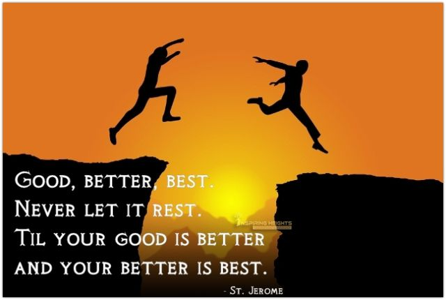Good, Better, Best.. Never let it Rest.