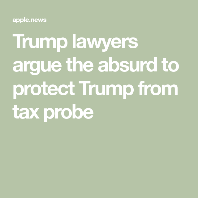 Trump lawyers argue the absurd to protect Trump from tax