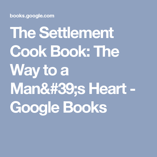 The Settlement Cook Book: The Way to a Man's Heart - Google Books