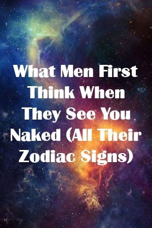 What Men First Think When They See You Naked (All Their Zodiac Signs) by wirepets.gq
