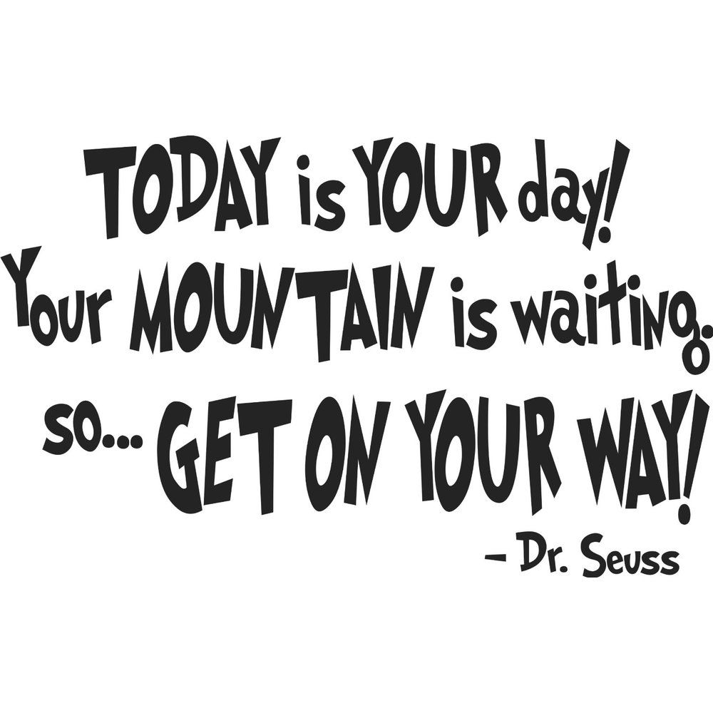 So Go Find You Mountain And Climb It Dr Seuss Quotes Seuss Quotes Baby Quotes