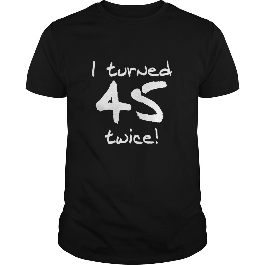 Tshirt Suggest Design I Turned 45 Twice 90th Birthday Shirts Of Month This Funny Is A Great Gift For Anyone Turning