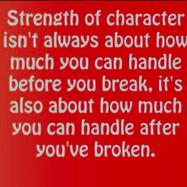 Strength of character isn't always about how much you can handle before you break, it's also about how much you can handle after you've broken. :)