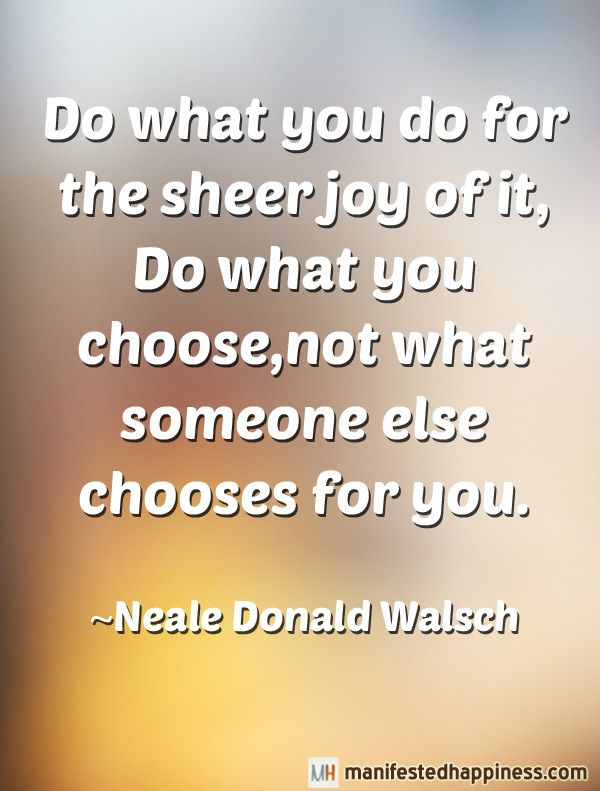 Do What You Do For The Sheer Joy Of It Do What You Choose Not What