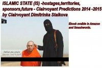 ISLAMIC STATE (IS) - hostages,territories,sponsors,future - Clairvoyant Predictions 2014 - 2015 by Clairvoyant Dimitrinka Staikova, an ebook by Dimitrinka Staikova at Smashwords