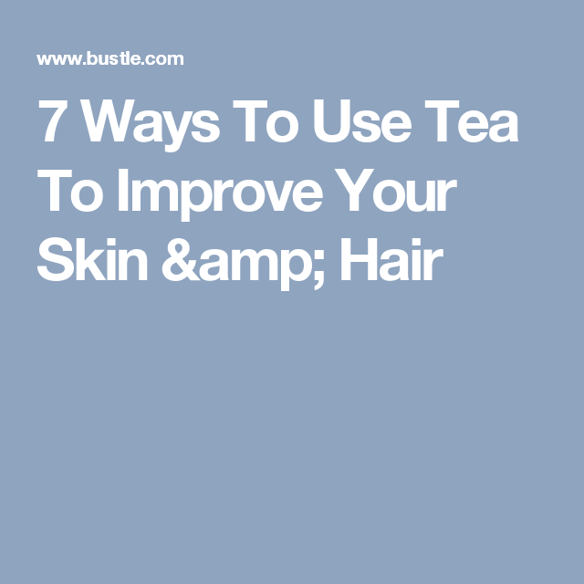 7 Ways To Use Tea To Improve Your Skin & Hair