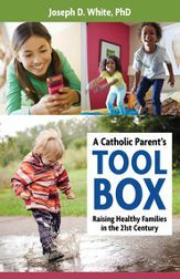 A Catholic Parent's Tool Box: Raising Healthy Familes in the 21st Century