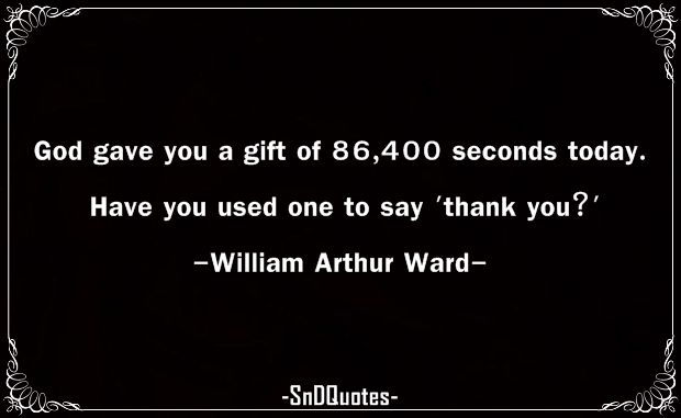 """""""God gave you a gift of 86,400 seconds today. Have you used one to say 'thank you?'"""" -  William Arthur Ward"""