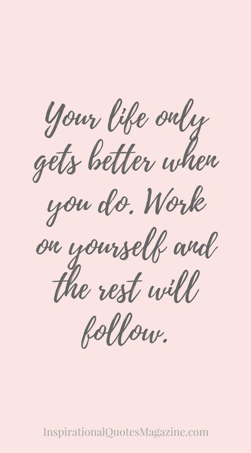 Your life only gets better when you do. Work on yourself and the