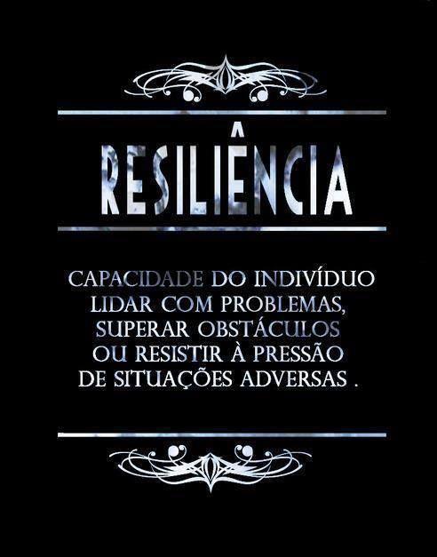 Resiliência:  Capacidade do indivíduo lidar com problemas, superar obstáculos ou resistir à pressão de situações adversas.