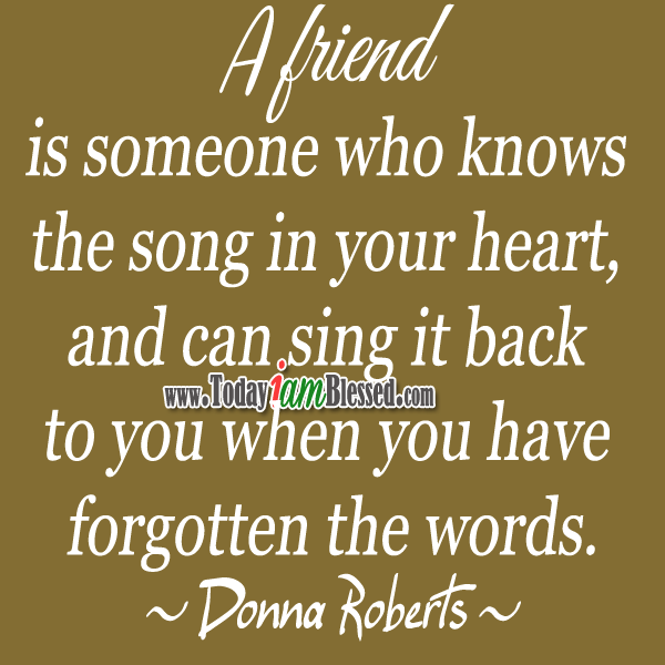♥ Friendship Quotes ♥ A friend is someone who knows the song in your heart, and can sing it back to you when you have forgotten the words. ~Donna Roberts~