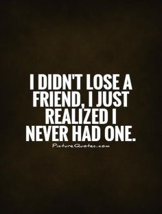 I Didnt Lose A Friend I Just Realized I Never Had One Fake Friend