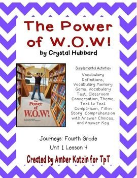 """This is an 8 page supplemental set with an answer key to accompany """"The Power of W.O.W.!"""" by Crystal Hubbard. This is a story from the  2014 4th grade Journeys series by Houghton Mifflin Harcourt as Unit 1 Lesson 4. This includes:Vocabulary Definitions (1 page)Vocabulary Memory Match (1 page)Vocabulary Test (1 page)Classroom Conversation (1 page)Theme (1 page)Text to Text Comparison (1 page)Story Comprehension (1 page)Story Comprehension Answer Choices (1 page)Answer Key (1 page)To see how I…"""