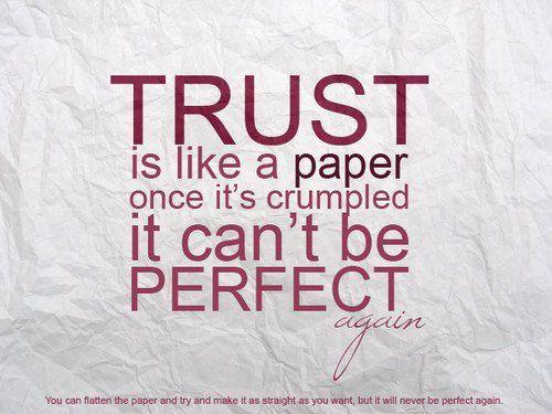 A confiança é como o papel, uma vez amachucado não pode ser perfeito.