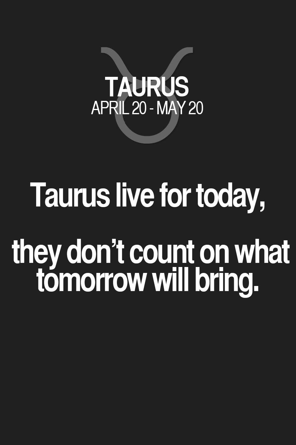 Taurus live for today, they don't count on what tomorrow