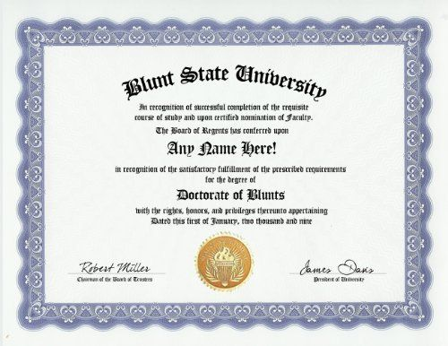 Blunt Blunts Degree: Custom Gag Diploma Doctorate Certificate (Funny Customized Joke Gift - Novelty Item) by GD Novelty Items. $13.99. One customized novelty certificate (8.5 x 11 inch) printed on premium certificate paper with official border. Includes embossed Gold Seal on certificate. Custom produced with your own personalized information: Any name and any date you choose.
