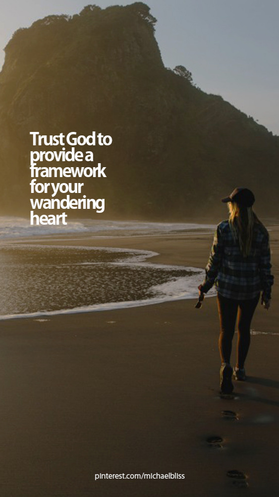Trust God to provide a framework for your wandering heart