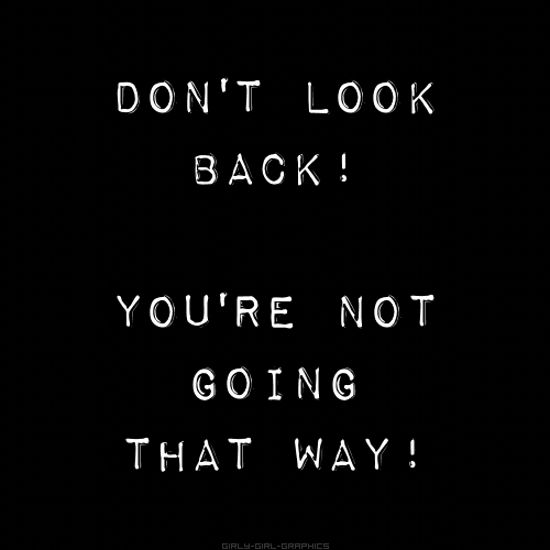 Don't look back! You're not going that way!