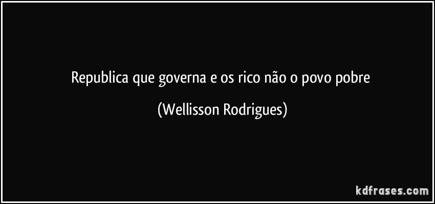 republica  que  governa  e  os  rico  não   o   povo pobre
