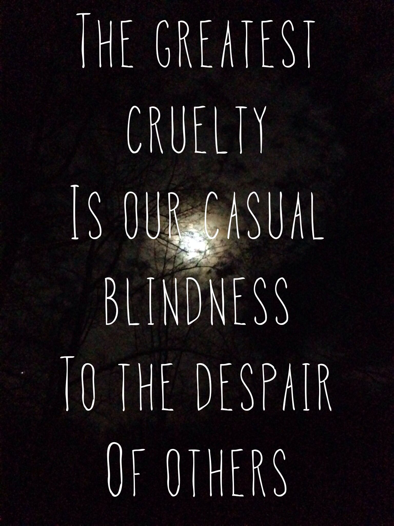 The greatest cruelty is our casual blindness to the despair
