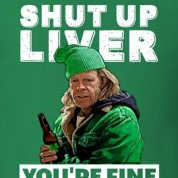 3af870d02 Frank Gallagher Shut Up Liver You're Fine Funny Shameless St Patricks Day T  Shirt