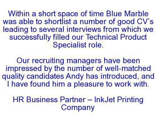 Within a short space of time Blue Marble was able to shortlist a number of good CV's leading to several interviews from which we successfully filled our Technical Product Specialist role. Our recruiting managers have been impressed by the number of well-matched quality candidates Andy has introduced, and I have found him a pleasure to work with. HR Business Partner — InkJet Printing Company