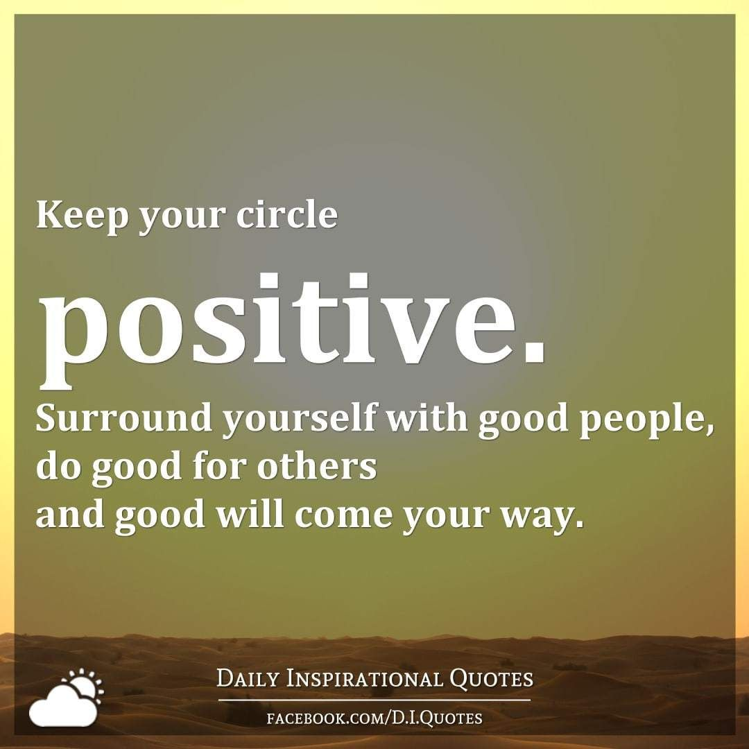 Keep Your Circle Positive Surround Yourself With Good People Do For Others And