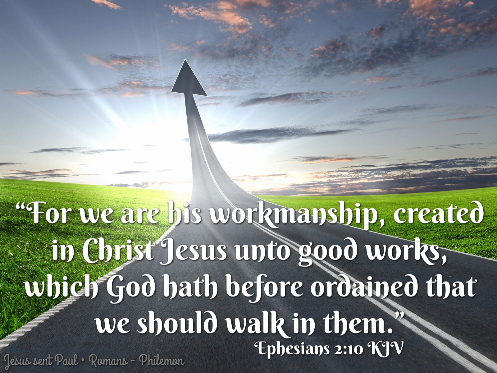 """""""For we are his workmanship, created in Christ Jesus unto good works, which God hath before ordained that we should walk in them."""" Ephesians 2:10 KJV"""