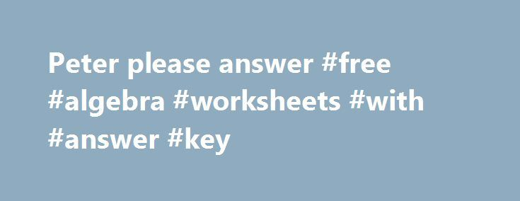 Peter please answer #free #algebra #worksheets #with #answer #key ...