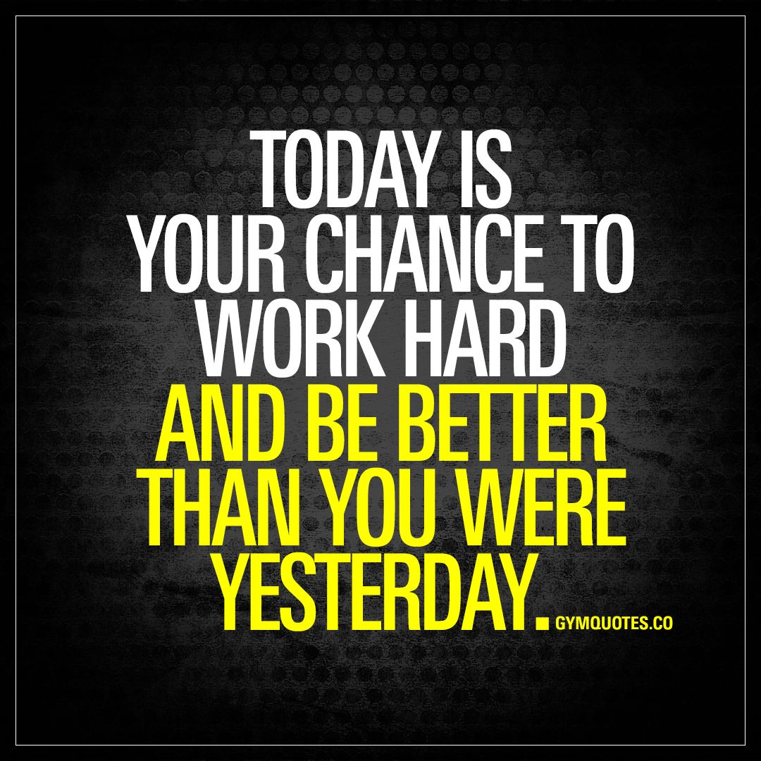 Today Is Your Chance To Work Hard And Be Better Than You Were Yesterday Gym Quote Motivational Quotes For Working Out Sport Quotes