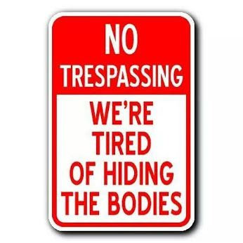 no trespassing..we're tired of hiding the bodies