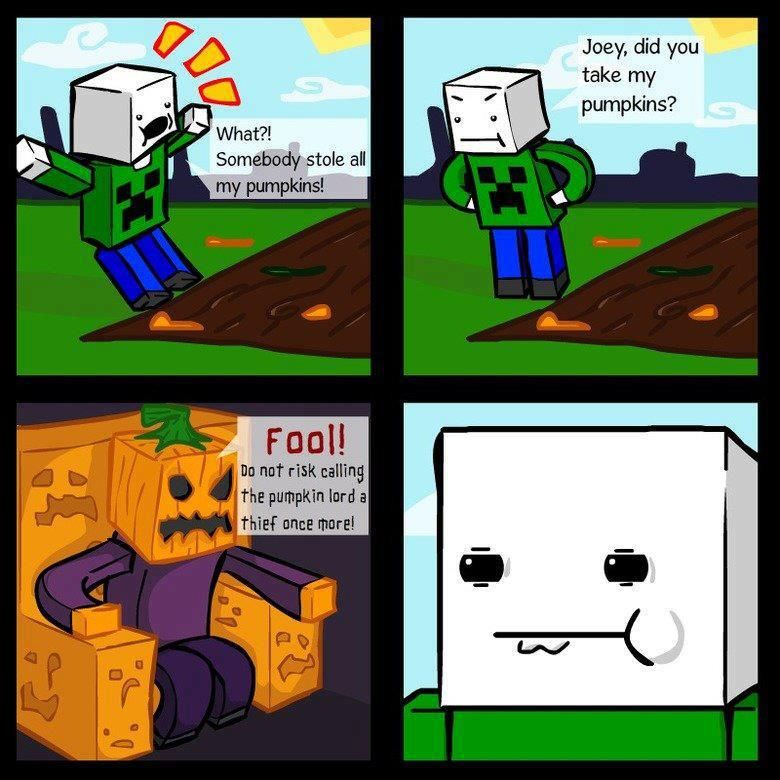A meme for minecraft:<br>The following is the text.<br>Player:What? Somebody stole all my pumpkins! <br>Player: Joey, did you take all of my pumkins?<br>Pumpkin Lord:FOOL!<br>Pumpkin Lord:Do not risk calling the Pumpkin Lord a theif once more!<br>Player:(Smirks, looking at the Pumpkin Lord)