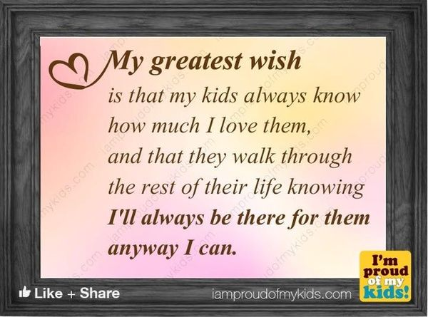 My greatest wish is that my kids always know I love them...    Follow us for more inspirational sayings