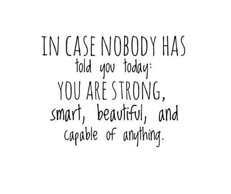 In case nobody has told you today: You are strong, smart