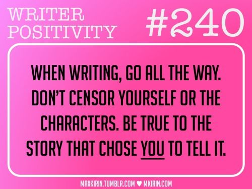 ♥︎ Daily Writer Positivity ♥︎  #240 When writing, go all the way. Don't censor yourself or the characters. Be true to the story that chose YOU to tell it.  Want more writer inspiration, advice, and prompts? Follow my blog: maxkirin.tumblr.com!