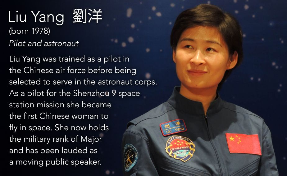 Liu Yang 劉洋(born 1978) Pilot and astronaut  Liu Yang was trained as a pilot in the Chinese air force before being selected to serve in the astronaut corps. As a pilot for the Shenzhou 9 space station mission she became the first Chinese woman to fly...