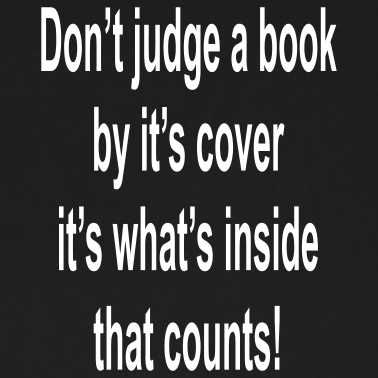 do not judge the book by A book with the most exciting cover could also be the most boring book on the shelf in conclusion, i believe that one should not judge a book by its cover.