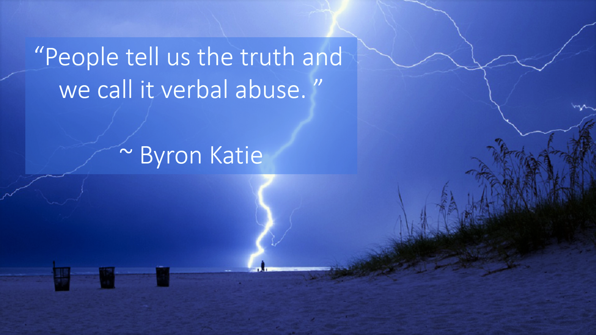 """""""People tell us the truth and we call it verbal abuse."""" ~ Byron Katie"""