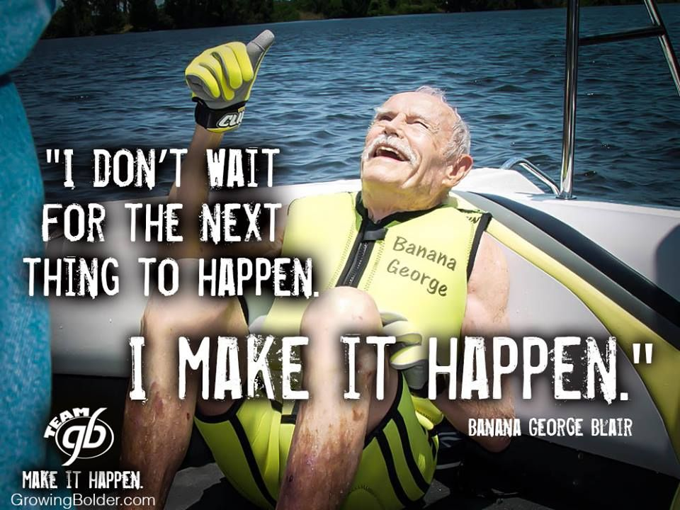 I don't wait for the next thing to happen. I make it happen --