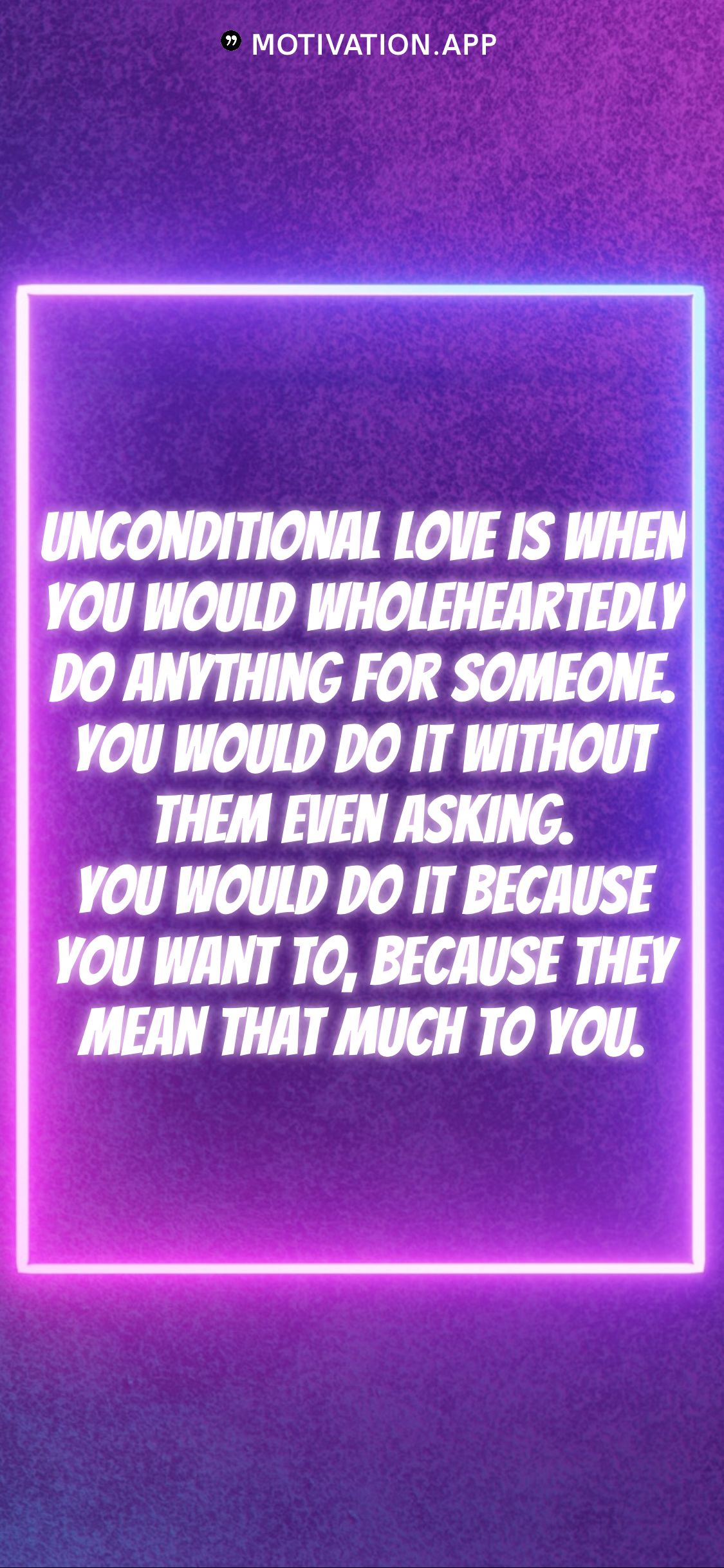 Unconditional Love Is When You Would Wholeheartedly Do Anything For Someone You Would Do It Without Them Even Ask Motivation App Love Is When Boyfriend Quotes