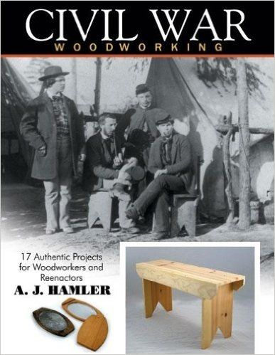 Civil War Woodworking: 17 Authentic Projects for Woodworkers and Reenactors: A J Hamler: 9781933502281: Amazon.com: Books