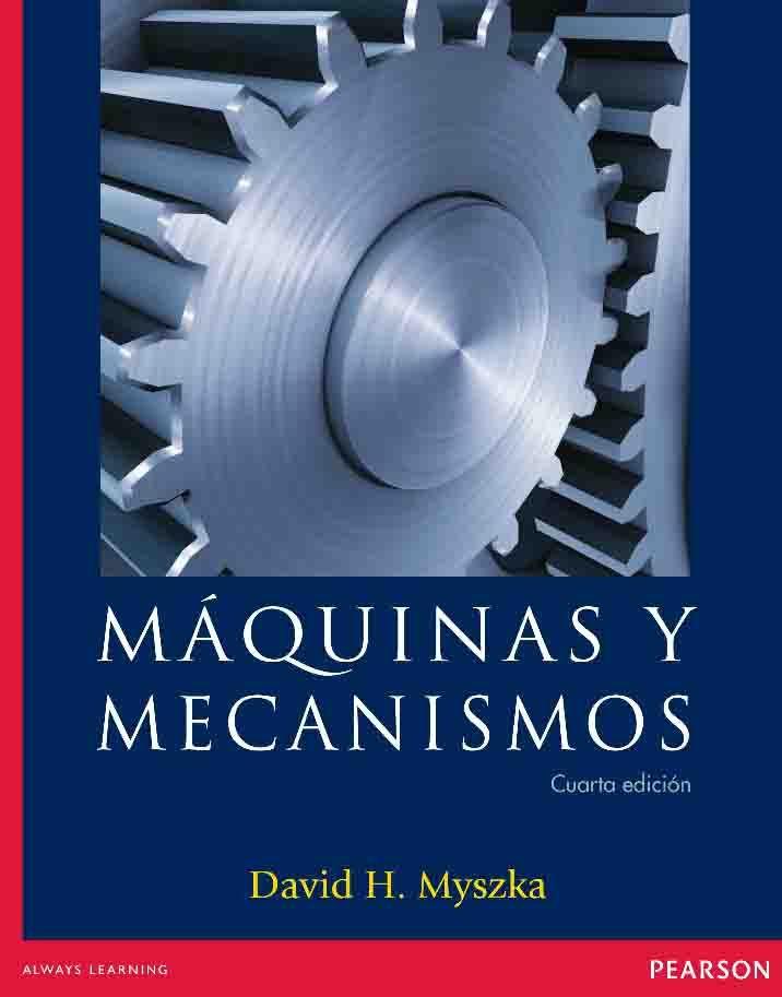 MÁQUINAS Y MECANISMOS Autor: David H. Myszka  Editorial: Pearson  Edición: 4 ISBN: 9786073212151 ISBN ebook: 9786073212168 Páginas: 384 Área: Arquitectura e Ingeniería Sección: Máquinas, Mecanismos y Automática