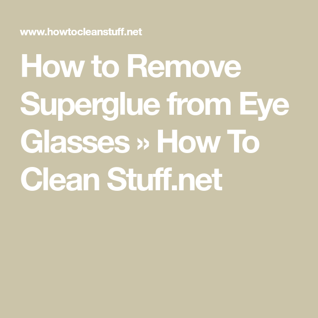 How To Remove Superglue From Eye Glasses How To Clean Stuff Net Remove Super Glue How To Remove How To Remove Glue