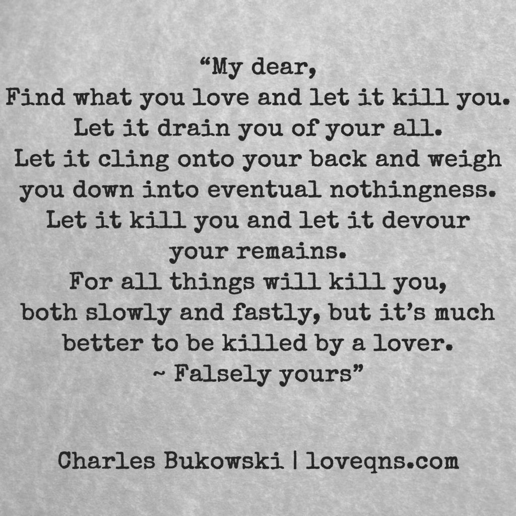 """My dear, Find what you love and let it kill you. Let it"