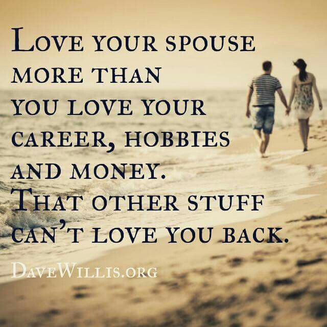 Love your spouse/partner more than you love your career, hobbies, & money. That other stuff can't live you back